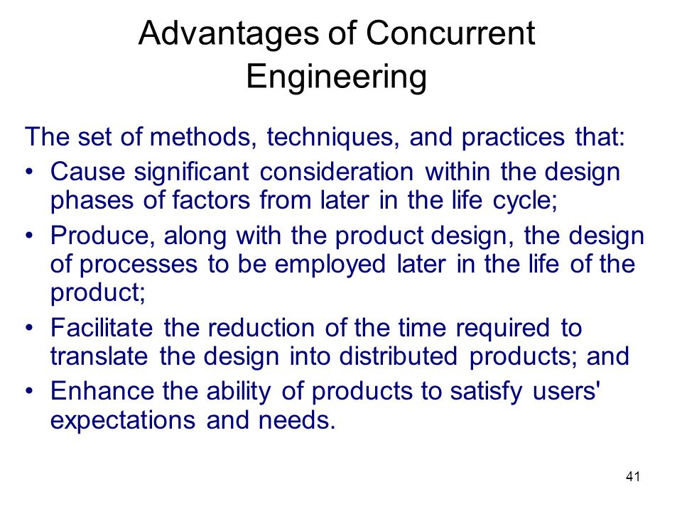41 Advantages of Concurrent Engineering The set of methods, techniques, and practices that: Cause significant consideration within the design phases of factors from later in the life cycle; Produce, along with the product design, the design of processes to be employed later in the life of the product; Facilitate the reduction of the time required to translate the design into distributed products; and Enhance the ability of products to satisfy users expectations and needs.