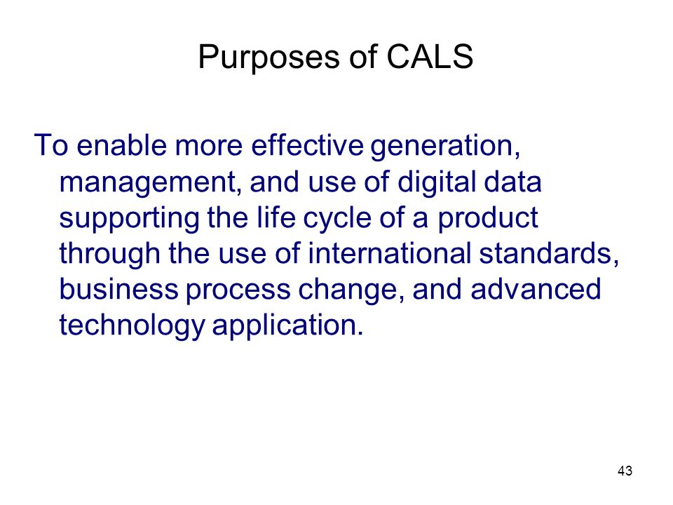 43 Purposes of CALS To enable more effective generation, management, and use of digital data supporting the life cycle of a product through the use of international standards, business process change, and advanced technology application.