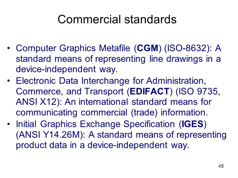 45 Commercial standards Computer Graphics Metafile (CGM) (ISO-8632): A standard means of representing line drawings in a device-independent way.