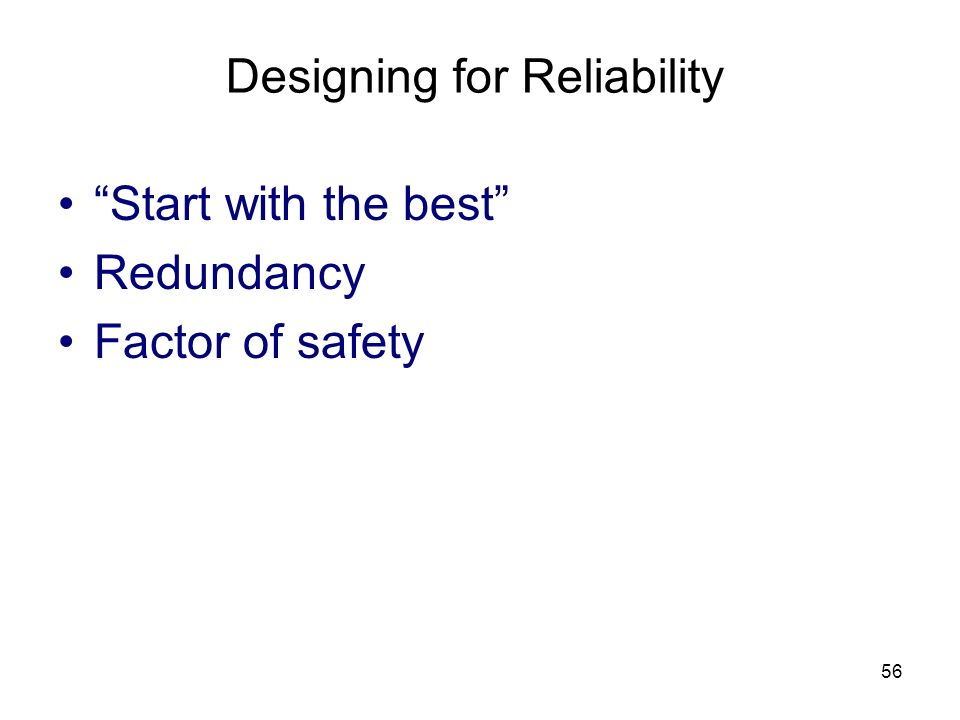 56 Designing for Reliability Start with the best Redundancy Factor of safety