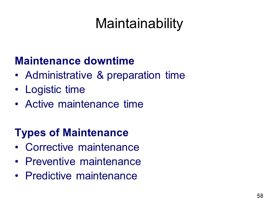 58 Maintainability Maintenance downtime Administrative & preparation time Logistic time Active maintenance time Types of Maintenance Corrective maintenance Preventive maintenance Predictive maintenance