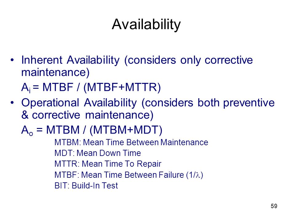 59 Availability Inherent Availability (considers only corrective maintenance) A i = MTBF / (MTBF+MTTR) Operational Availability (considers both preventive & corrective maintenance) A o = MTBM / (MTBM+MDT) MTBM: Mean Time Between Maintenance MDT: Mean Down Time MTTR: Mean Time To Repair MTBF: Mean Time Between Failure (1/ ) BIT: Build-In Test