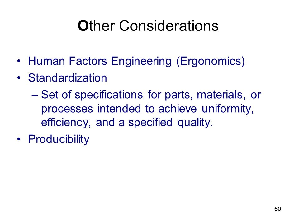60 Other Considerations Human Factors Engineering (Ergonomics) Standardization –Set of specifications for parts, materials, or processes intended to achieve uniformity, efficiency, and a specified quality.