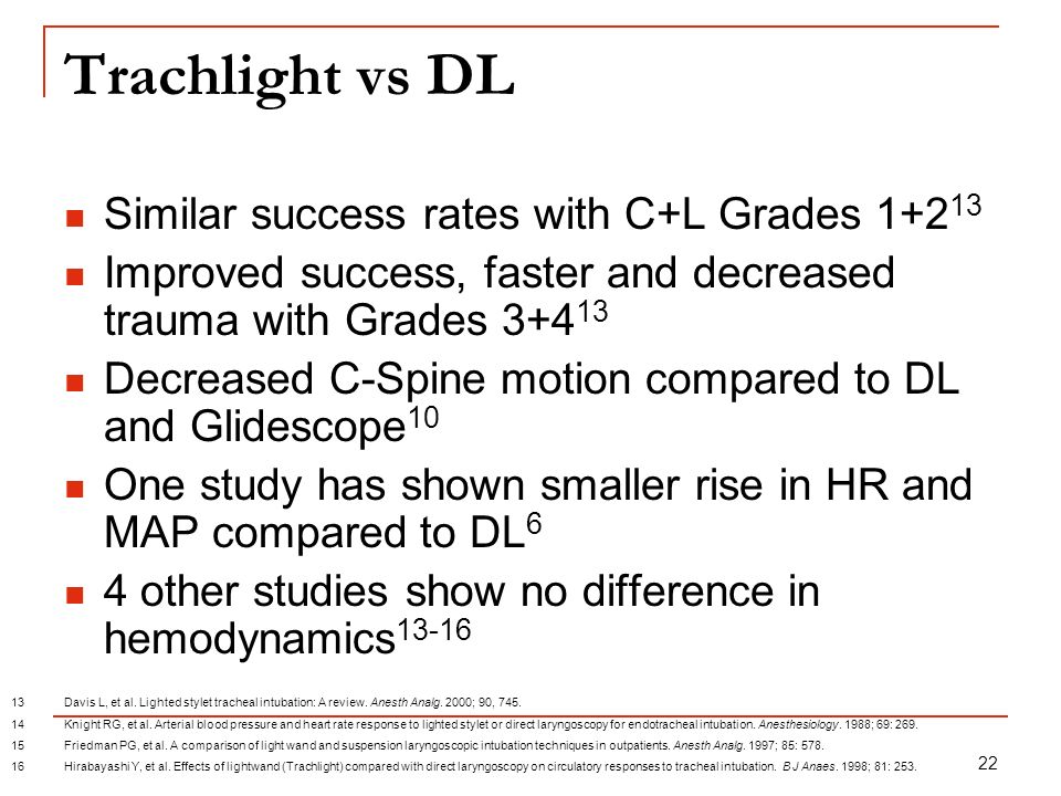 22 Trachlight vs DL Similar success rates with C+L Grades 1+2 13 Improved success, faster and decreased trauma with Grades 3+4 13 Decreased C-Spine mo
