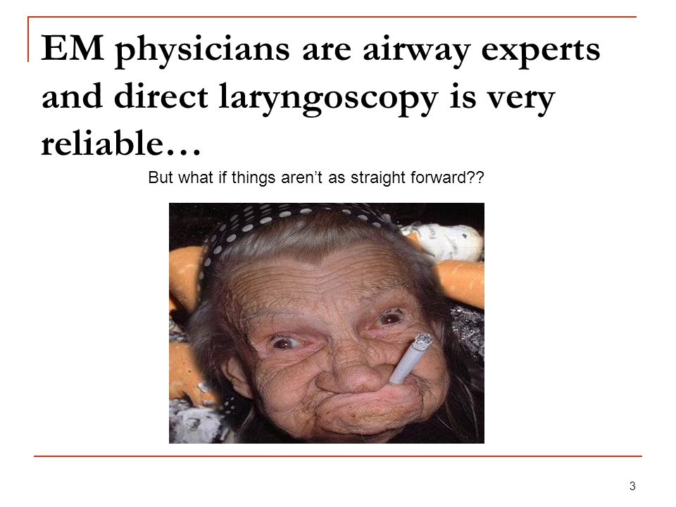 3 EM physicians are airway experts and direct laryngoscopy is very reliable… But what if things arent as straight forward??