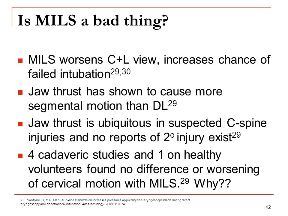 42 Is MILS a bad thing? MILS worsens C+L view, increases chance of failed intubation 29,30 Jaw thrust has shown to cause more segmental motion than DL