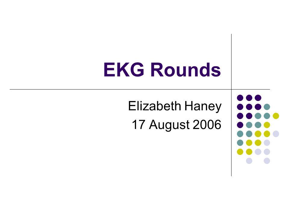 EKG Rounds Elizabeth Haney 17 August 2006