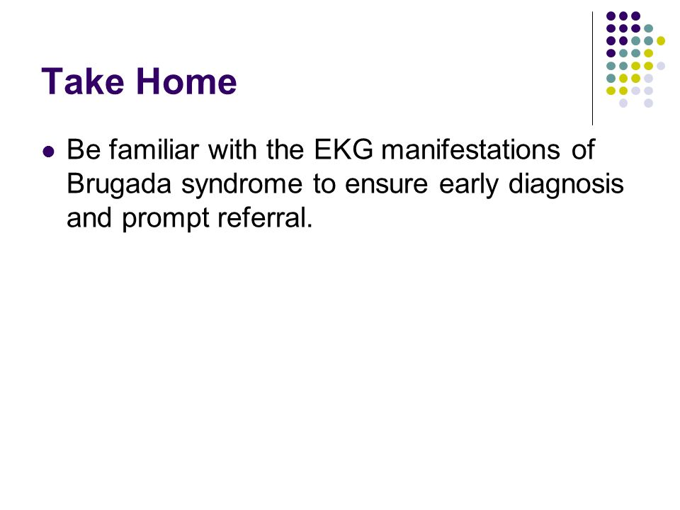 Take Home Be familiar with the EKG manifestations of Brugada syndrome to ensure early diagnosis and prompt referral.
