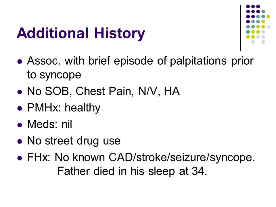 Additional History Assoc. with brief episode of palpitations prior to syncope No SOB, Chest Pain, N/V, HA PMHx: healthy Meds: nil No street drug use F