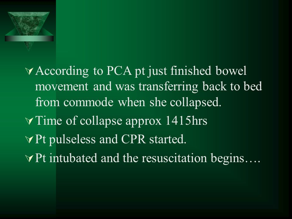 According to PCA pt just finished bowel movement and was transferring back to bed from commode when she collapsed. Time of collapse approx 1415hrs Pt