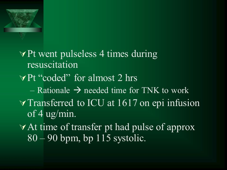 Pt went pulseless 4 times during resuscitation Pt coded for almost 2 hrs –Rationale needed time for TNK to work Transferred to ICU at 1617 on epi infu