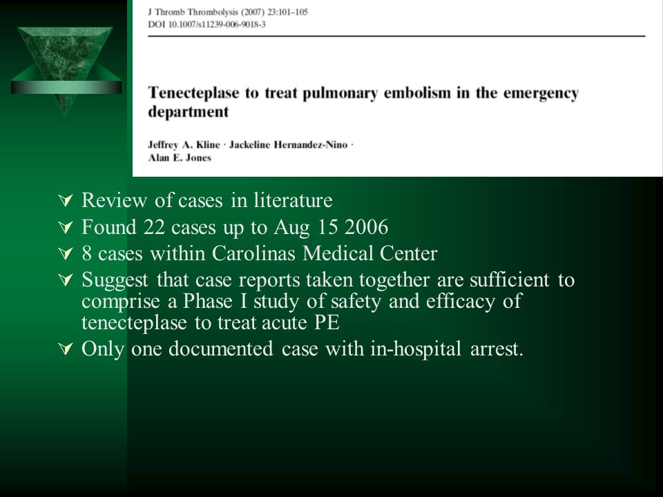 Review of cases in literature Found 22 cases up to Aug cases within Carolinas Medical Center Suggest that case reports taken together are sufficient to comprise a Phase I study of safety and efficacy of tenecteplase to treat acute PE Only one documented case with in-hospital arrest.