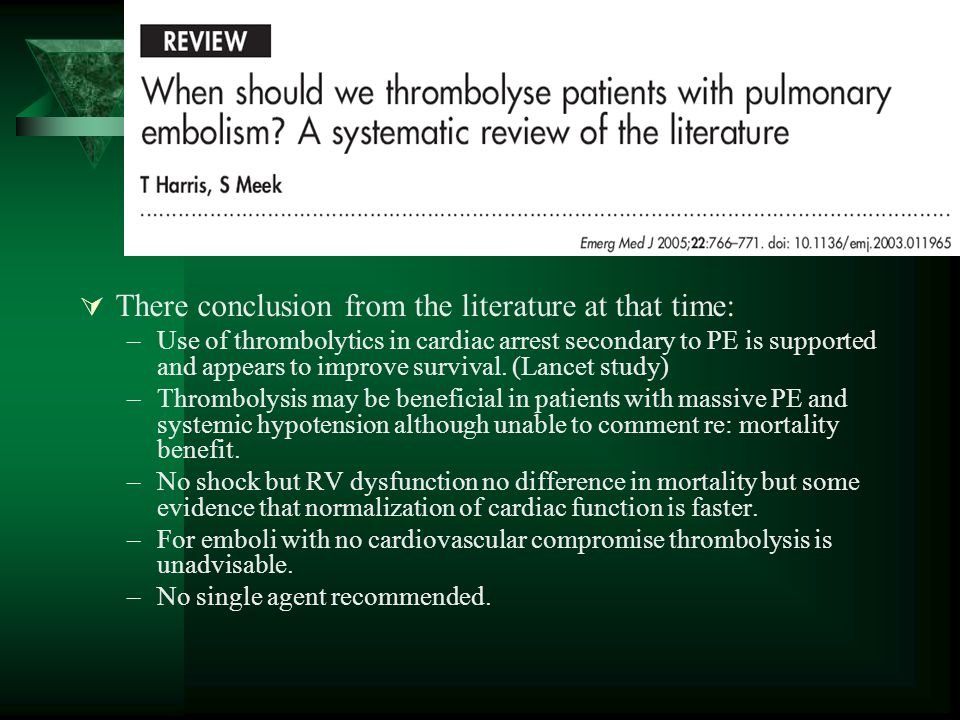 There conclusion from the literature at that time: –Use of thrombolytics in cardiac arrest secondary to PE is supported and appears to improve survival.