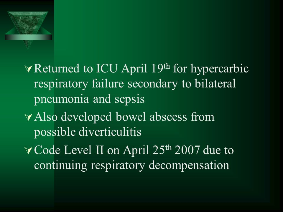 Returned to ICU April 19 th for hypercarbic respiratory failure secondary to bilateral pneumonia and sepsis Also developed bowel abscess from possible diverticulitis Code Level II on April 25 th 2007 due to continuing respiratory decompensation