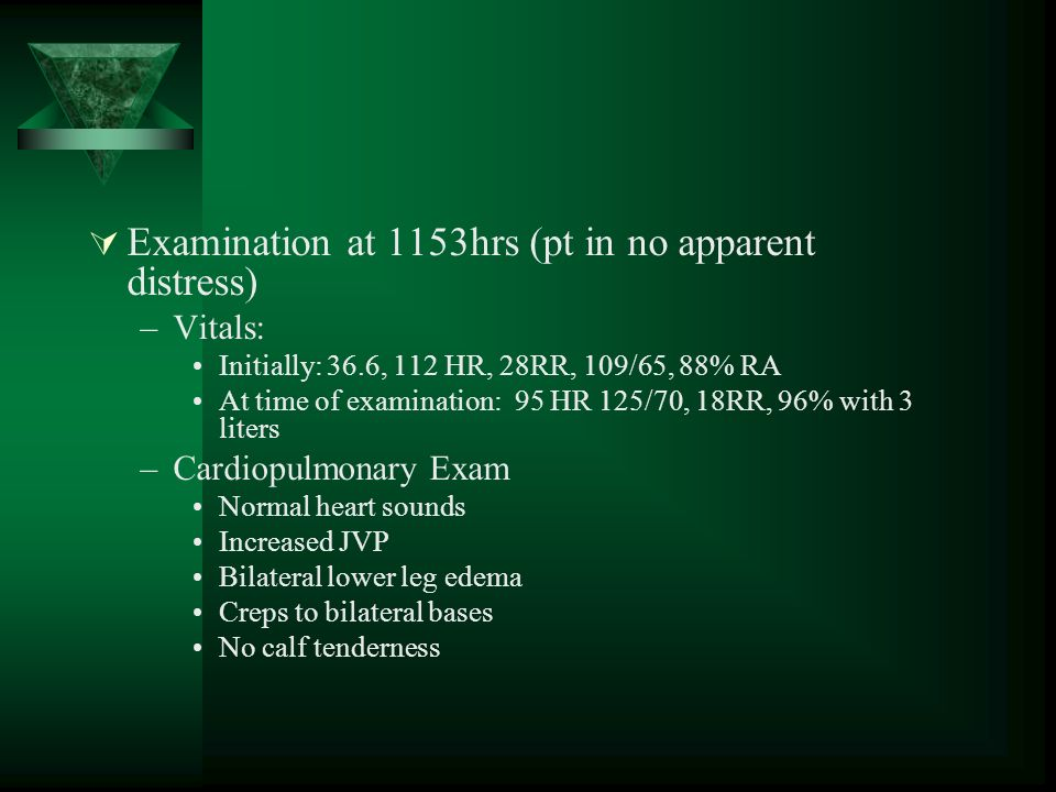 Examination at 1153hrs (pt in no apparent distress) –Vitals: Initially: 36.6, 112 HR, 28RR, 109/65, 88% RA At time of examination: 95 HR 125/70, 18RR, 96% with 3 liters –Cardiopulmonary Exam Normal heart sounds Increased JVP Bilateral lower leg edema Creps to bilateral bases No calf tenderness
