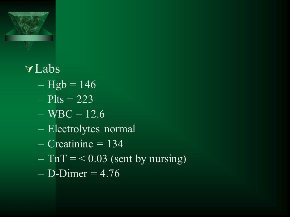 Labs –Hgb = 146 –Plts = 223 –WBC = 12.6 –Electrolytes normal –Creatinine = 134 –TnT = < 0.03 (sent by nursing) –D-Dimer = 4.76