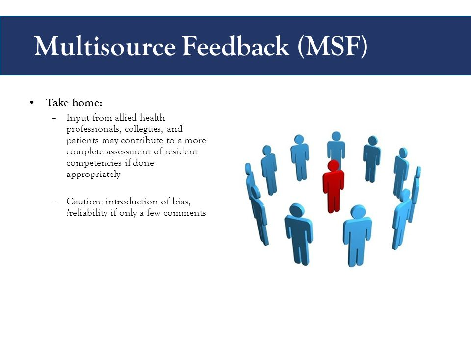 Multisource Feedback (MSF) Take home: –Input from allied health professionals, collegues, and patients may contribute to a more complete assessment of resident competencies if done appropriately –Caution: introduction of bias, reliability if only a few comments