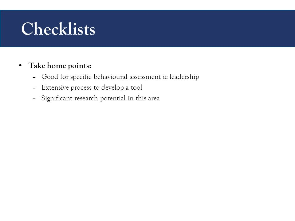 Checklists Take home points: –Good for specific behavioural assessment ie leadership –Extensive process to develop a tool –Significant research potential in this area