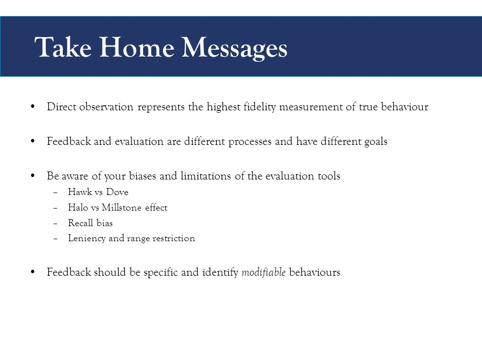Take Home Messages Direct observation represents the highest fidelity measurement of true behaviour Feedback and evaluation are different processes and have different goals Be aware of your biases and limitations of the evaluation tools –Hawk vs Dove –Halo vs Millstone effect –Recall bias –Leniency and range restriction Feedback should be specific and identify modifiable behaviours