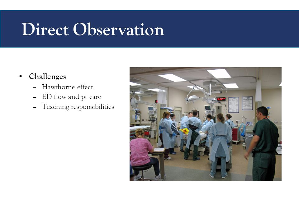 Direct Observation Challenges –Hawthorne effect –ED flow and pt care –Teaching responsibilities