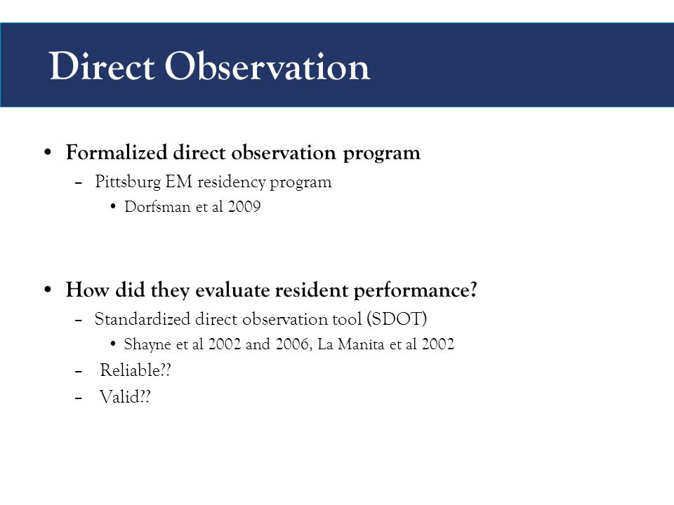 Direct Observation Formalized direct observation program –Pittsburg EM residency program Dorfsman et al 2009 How did they evaluate resident performance.