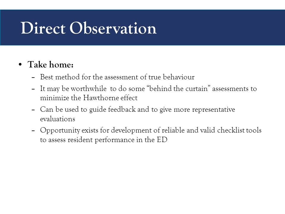 Direct Observation Take home: –Best method for the assessment of true behaviour –It may be worthwhile to do some behind the curtain assessments to minimize the Hawthorne effect –Can be used to guide feedback and to give more representative evaluations –Opportunity exists for development of reliable and valid checklist tools to assess resident performance in the ED