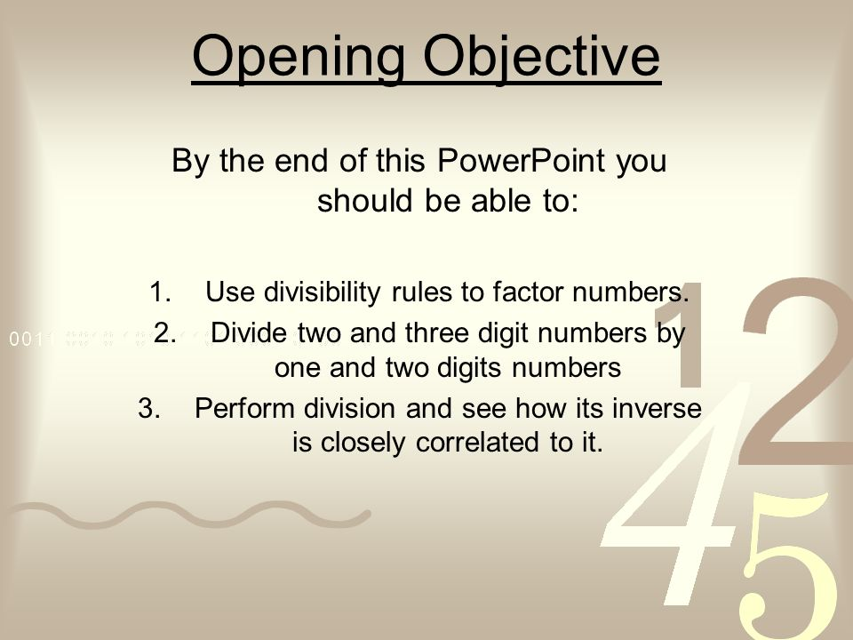 Opening Objective By the end of this PowerPoint you should be able to: 1.Use divisibility rules to factor numbers. 2.Divide two and three digit number