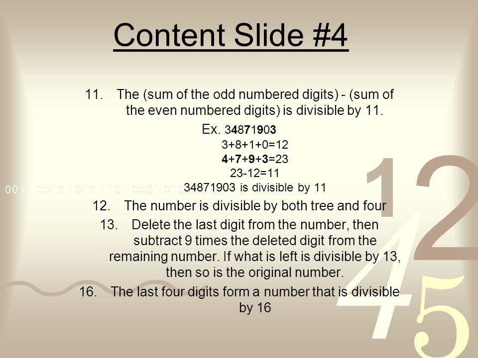 Content Slide #4 11.The (sum of the odd numbered digits) - (sum of the even numbered digits) is divisible by 11. Ex. 34871903 3+8+1+0=12 4+7+9+3=23 23