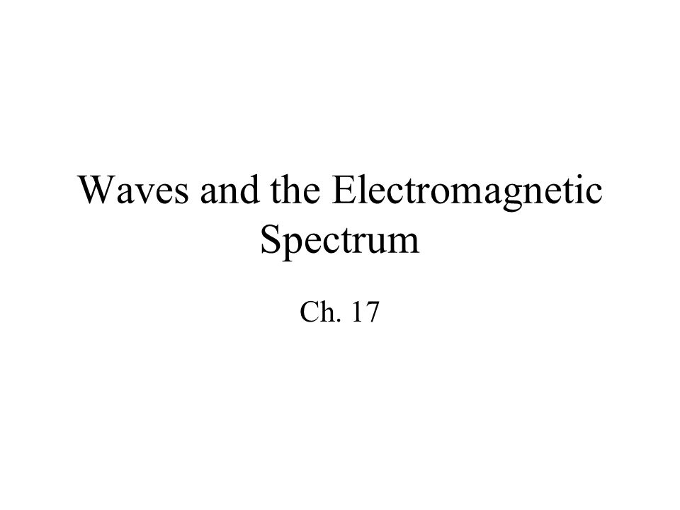 Waves and the Electromagnetic Spectrum Ch. 17