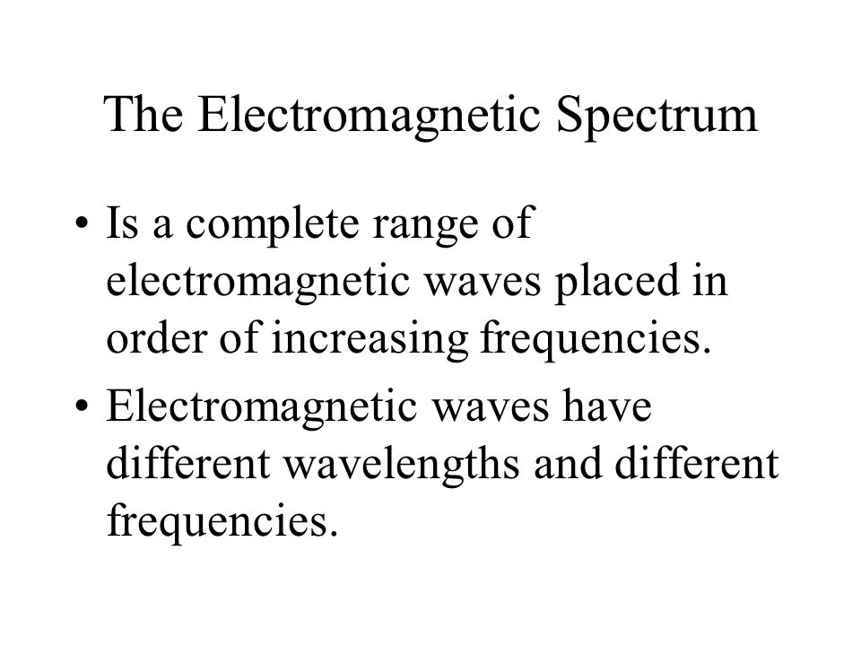 The Electromagnetic Spectrum Is a complete range of electromagnetic waves placed in order of increasing frequencies. Electromagnetic waves have differ