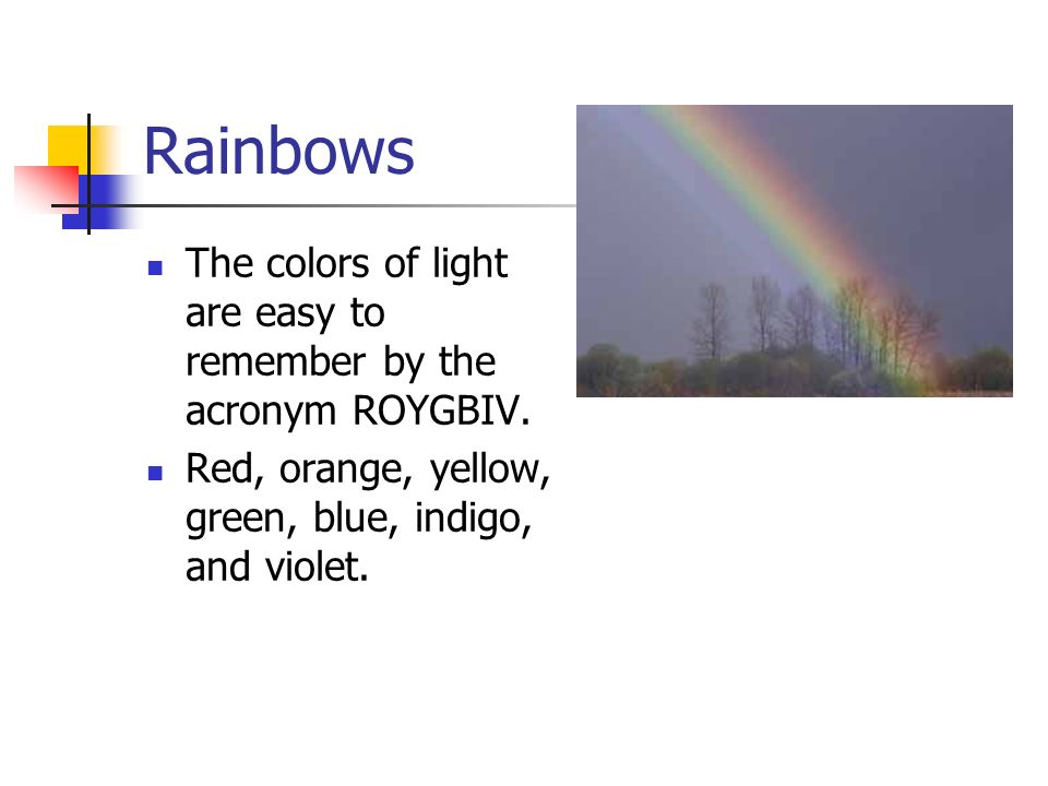 Rainbows The colors of light are easy to remember by the acronym ROYGBIV. Red, orange, yellow, green, blue, indigo, and violet.