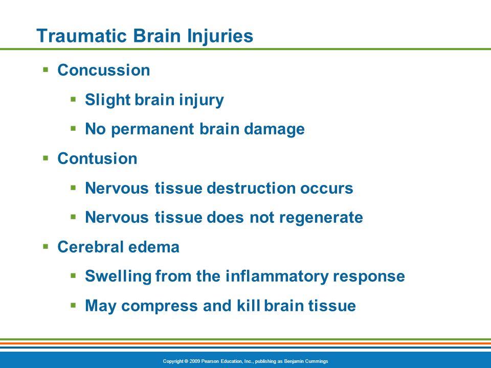 Copyright © 2009 Pearson Education, Inc., publishing as Benjamin Cummings Traumatic Brain Injuries Concussion Slight brain injury No permanent brain d