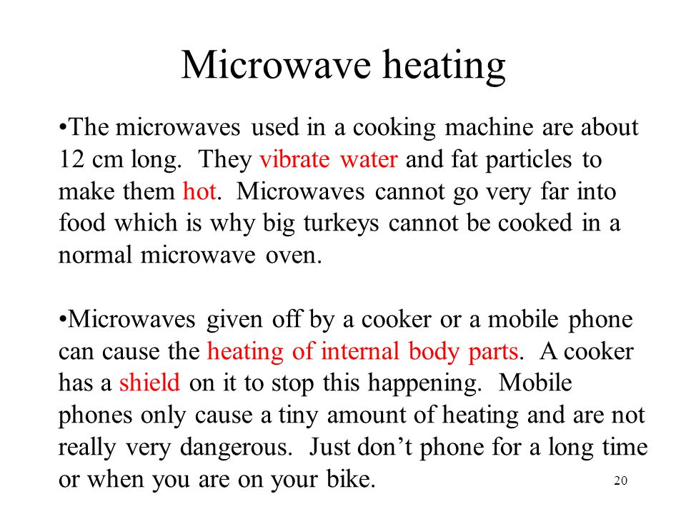20 Microwave heating The microwaves used in a cooking machine are about 12 cm long. They vibrate water and fat particles to make them hot. Microwaves