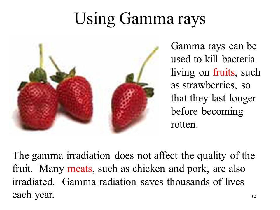 32 Using Gamma rays Gamma rays can be used to kill bacteria living on fruits, such as strawberries, so that they last longer before becoming rotten. T