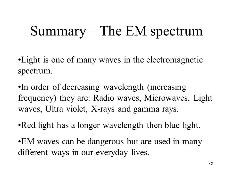 38 Summary – The EM spectrum Light is one of many waves in the electromagnetic spectrum. In order of decreasing wavelength (increasing frequency) they