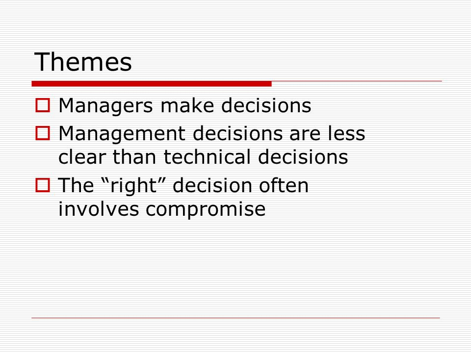 Themes Managers make decisions Management decisions are less clear than technical decisions The right decision often involves compromise