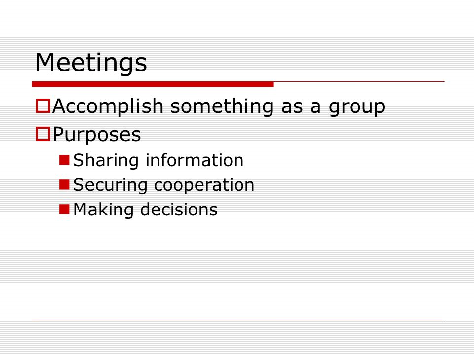 Accomplish something as a group Purposes Sharing information Securing cooperation Making decisions Meetings