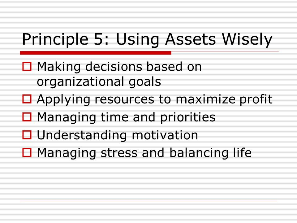 Principle 5: Using Assets Wisely Making decisions based on organizational goals Applying resources to maximize profit Managing time and priorities Und