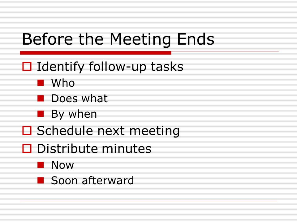 Before the Meeting Ends Identify follow-up tasks Who Does what By when Schedule next meeting Distribute minutes Now Soon afterward