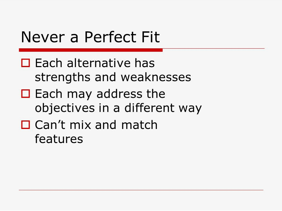 Never a Perfect Fit Each alternative has strengths and weaknesses Each may address the objectives in a different way Cant mix and match features