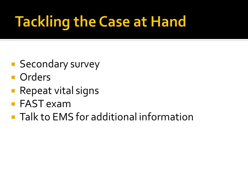 Secondary survey Orders Repeat vital signs FAST exam Talk to EMS for additional information