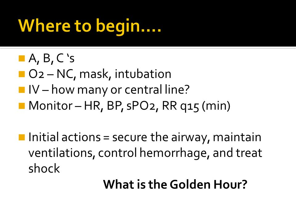 A, B, C s O2 – NC, mask, intubation IV – how many or central line? Monitor – HR, BP, sPO2, RR q15 (min) Initial actions = secure the airway, maintain