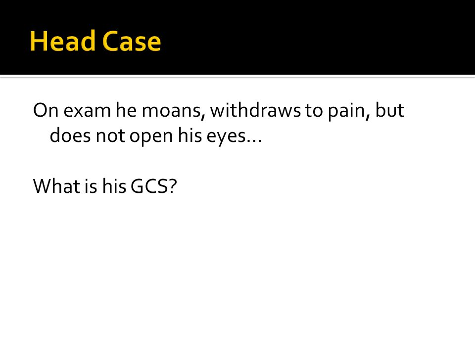 On exam he moans, withdraws to pain, but does not open his eyes… What is his GCS?