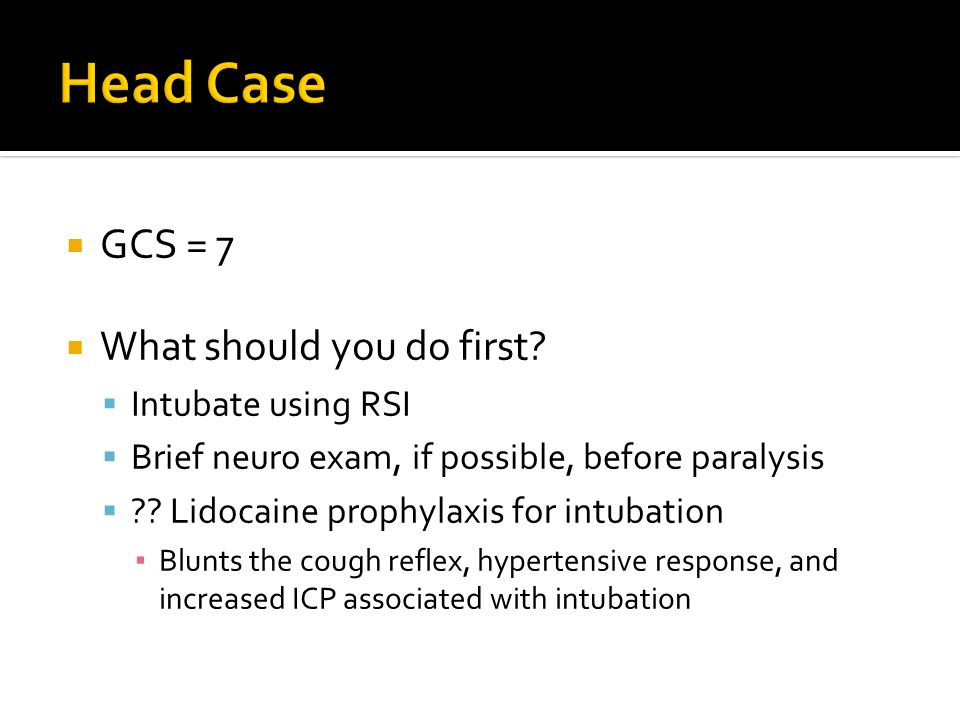 GCS = 7 What should you do first? Intubate using RSI Brief neuro exam, if possible, before paralysis ?? Lidocaine prophylaxis for intubation Blunts th