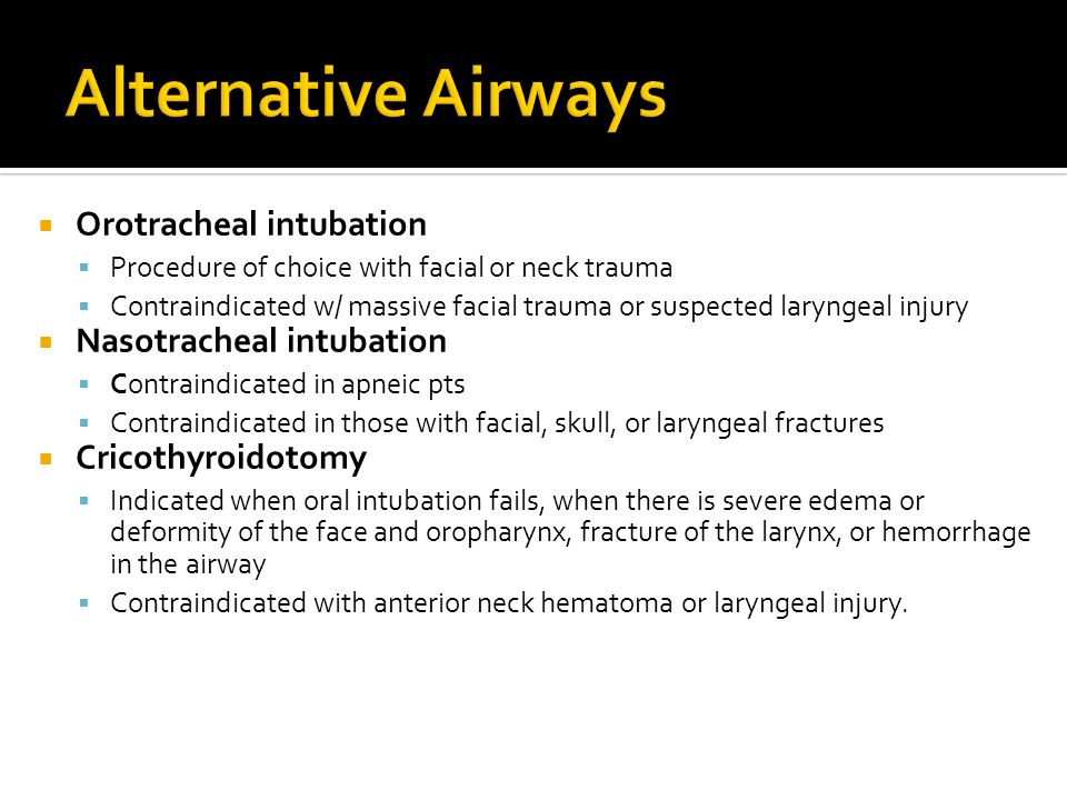 Orotracheal intubation Procedure of choice with facial or neck trauma Contraindicated w/ massive facial trauma or suspected laryngeal injury Nasotrach