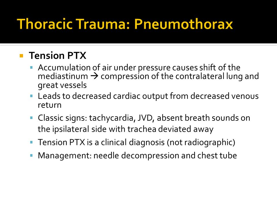 Tension PTX Accumulation of air under pressure causes shift of the mediastinum compression of the contralateral lung and great vessels Leads to decrea