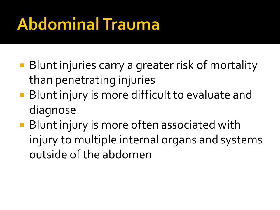 Blunt injuries carry a greater risk of mortality than penetrating injuries Blunt injury is more difficult to evaluate and diagnose Blunt injury is mor