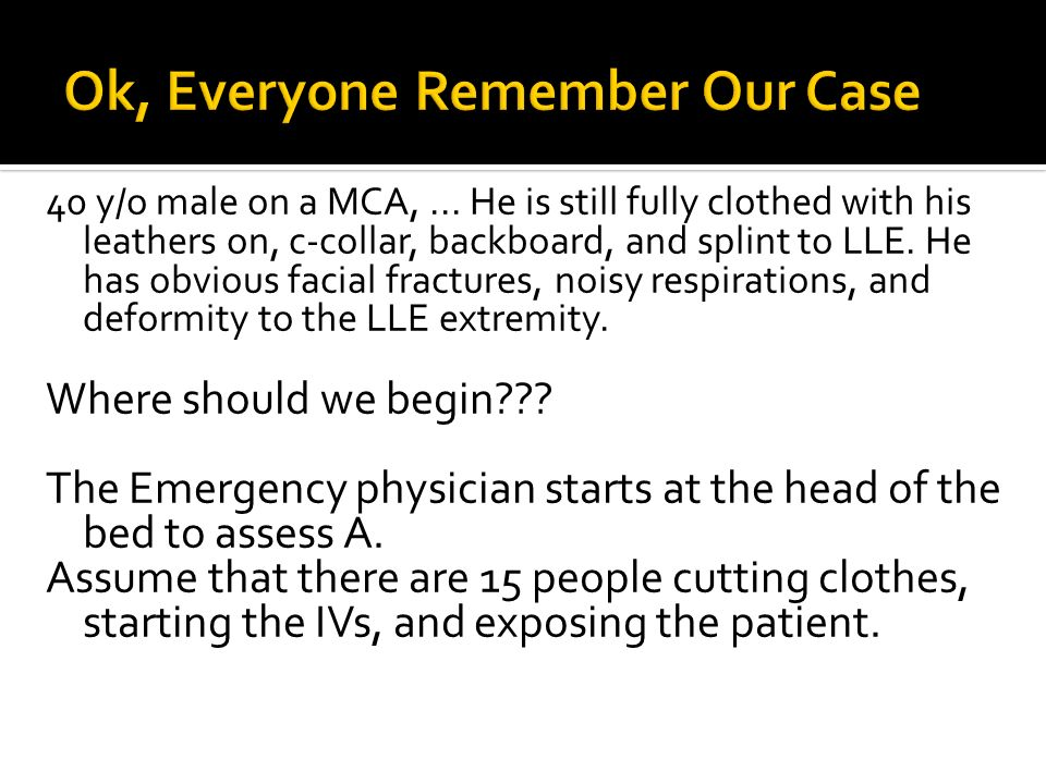 40 y/o male on a MCA,... He is still fully clothed with his leathers on, c-collar, backboard, and splint to LLE. He has obvious facial fractures, nois