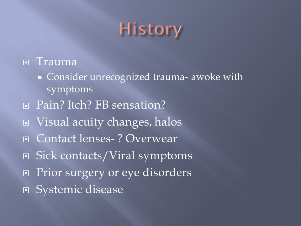 Trauma Consider unrecognized trauma- awoke with symptoms Pain? Itch? FB sensation? Visual acuity changes, halos Contact lenses- ? Overwear Sick contac