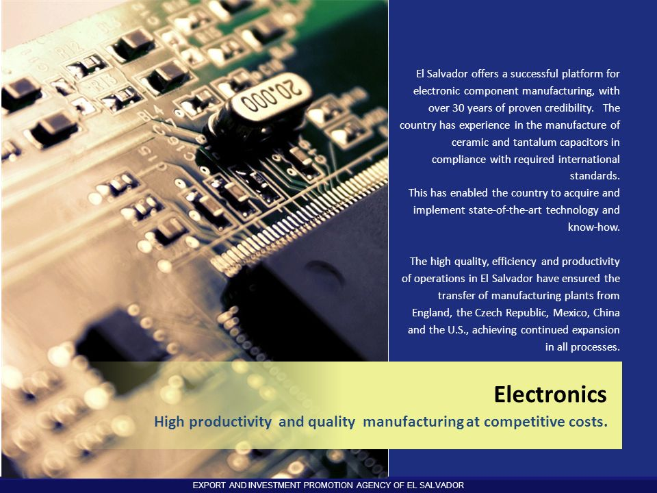 EXPORT AND INVESTMENT PROMOTION AGENCY OF EL SALVADOR El Salvador offers a successful platform for electronic component manufacturing, with over 30 ye